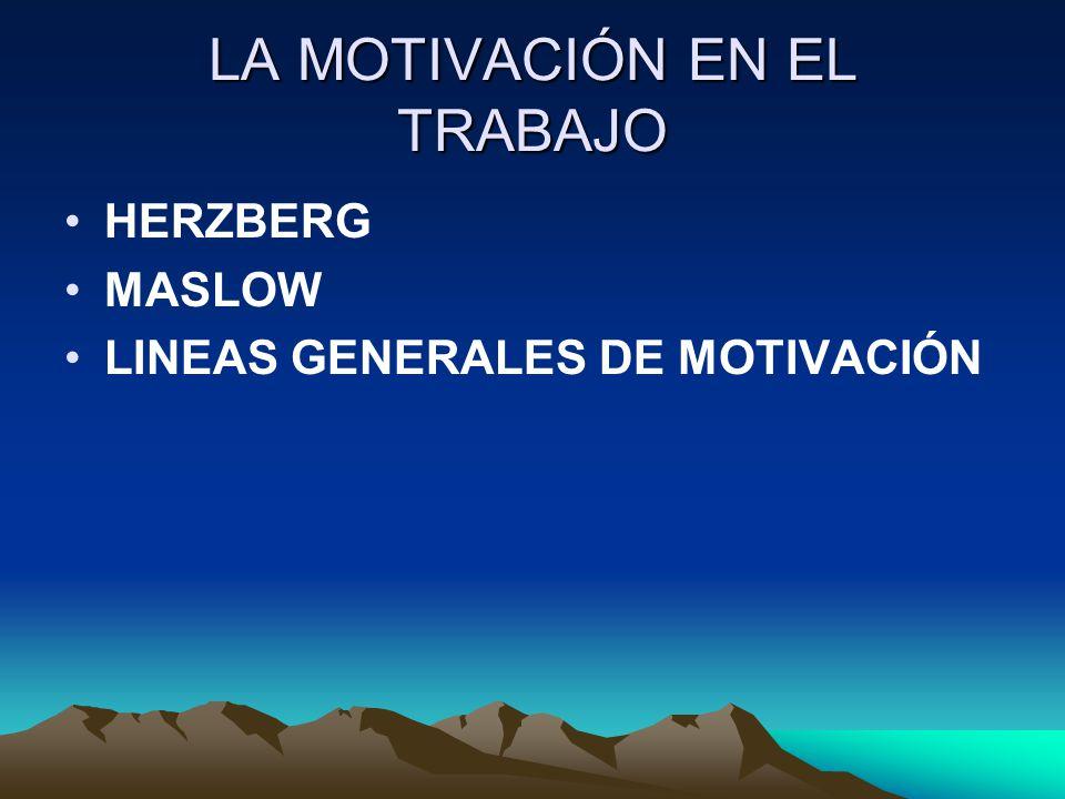 LA MOTIVACIÓN EN EL TRABAJO HERZBERG MASLOW LINEAS GENERALES DE MOTIVACIÓN