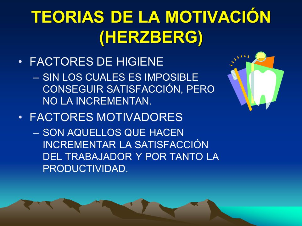 TEORIAS DE LA MOTIVACIÓN (HERZBERG) FACTORES DE HIGIENE –SIN LOS CUALES ES IMPOSIBLE CONSEGUIR SATISFACCIÓN, PERO NO LA INCREMENTAN. FACTORES MOTIVADO