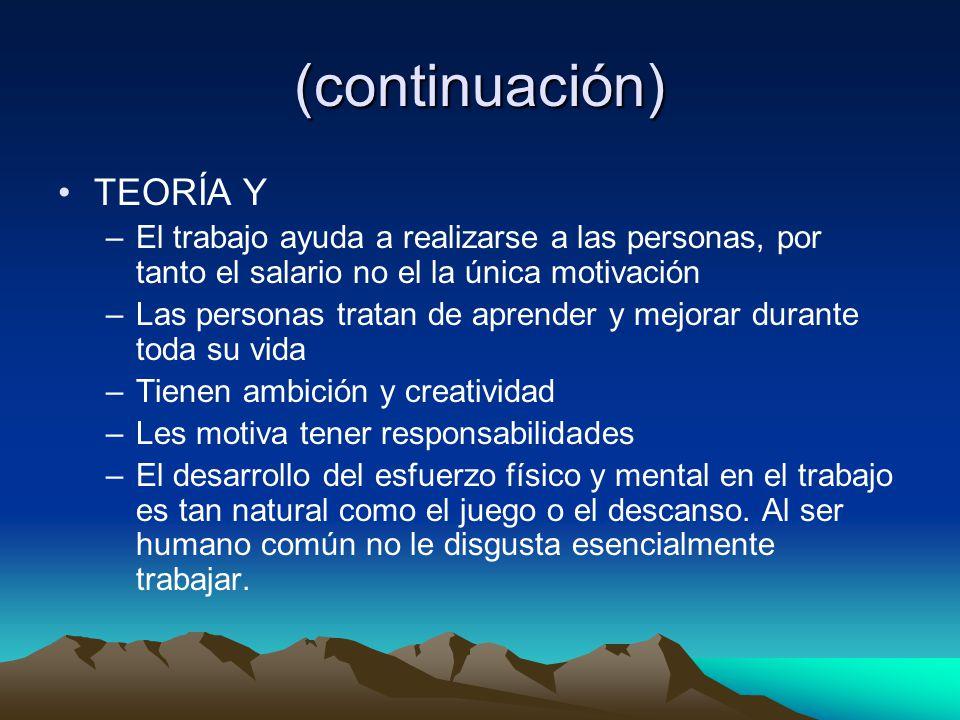 (continuación) TEORÍA Y –El trabajo ayuda a realizarse a las personas, por tanto el salario no el la única motivación –Las personas tratan de aprender