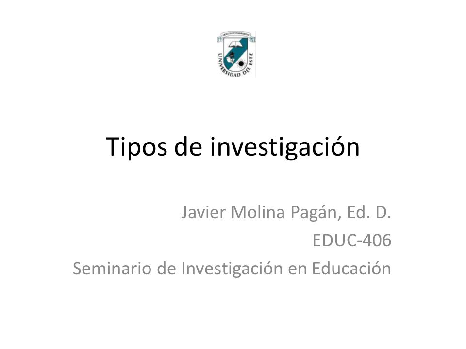 Tipos de investigación Javier Molina Pagán, Ed. D. EDUC-406 Seminario de Investigación en Educación