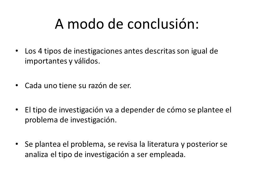 A modo de conclusión: Los 4 tipos de inestigaciones antes descritas son igual de importantes y válidos. Cada uno tiene su razón de ser. El tipo de inv