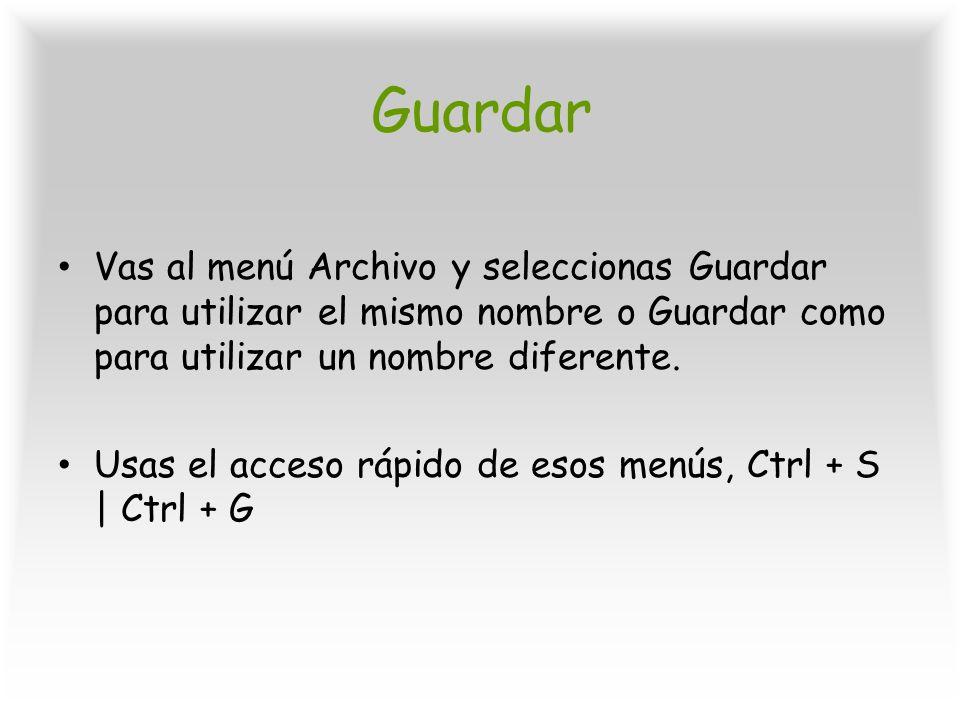 Guardar Vas al menú Archivo y seleccionas Guardar para utilizar el mismo nombre o Guardar como para utilizar un nombre diferente. Usas el acceso rápid