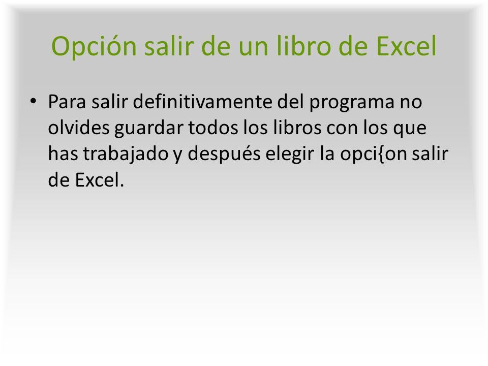 Opción salir de un libro de Excel Para salir definitivamente del programa no olvides guardar todos los libros con los que has trabajado y después eleg