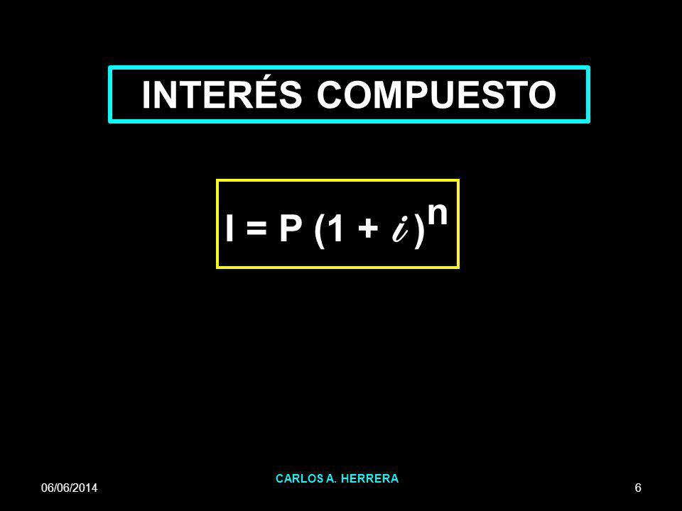 06/06/2014 CARLOS A. HERRERA 6 INTERÉS COMPUESTO I = P (1 + i ) n