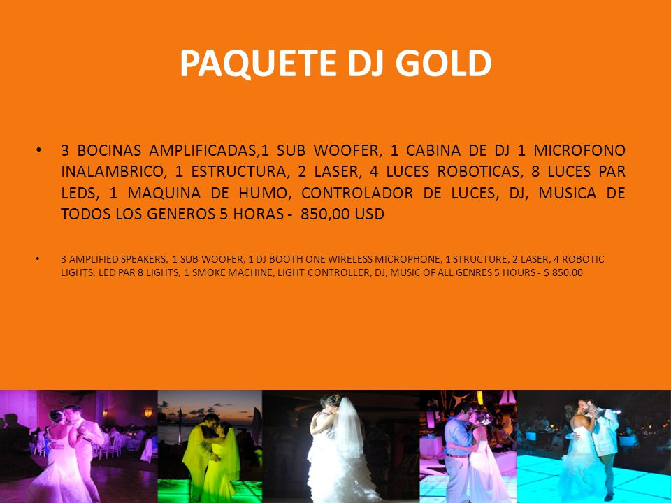 PAQUETE DJ GOLD 3 BOCINAS AMPLIFICADAS,1 SUB WOOFER, 1 CABINA DE DJ 1 MICROFONO INALAMBRICO, 1 ESTRUCTURA, 2 LASER, 4 LUCES ROBOTICAS, 8 LUCES PAR LEDS, 1 MAQUINA DE HUMO, CONTROLADOR DE LUCES, DJ, MUSICA DE TODOS LOS GENEROS 5 HORAS - 850,00 USD 3 AMPLIFIED SPEAKERS, 1 SUB WOOFER, 1 DJ BOOTH ONE WIRELESS MICROPHONE, 1 STRUCTURE, 2 LASER, 4 ROBOTIC LIGHTS, LED PAR 8 LIGHTS, 1 SMOKE MACHINE, LIGHT CONTROLLER, DJ, MUSIC OF ALL GENRES 5 HOURS - $ 850.00