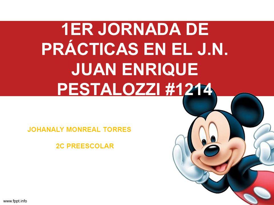 1ER JORNADA DE PRÁCTICAS EN EL J.N. JUAN ENRIQUE PESTALOZZI #1214 JOHANALY MONREAL TORRES 2C PREESCOLAR