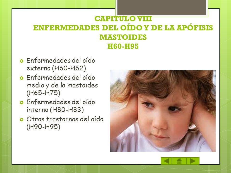 CAPITULO VIII ENFERMEDADES DEL OÍDO Y DE LA APÓFISIS MASTOIDES H60-H95 Enfermedades del oído externo (H60-H62) Enfermedades del oído medio y de la mas