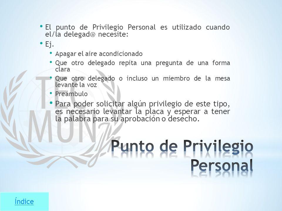 Índice El punto de Privilegio Personal es utilizado cuando el/la delegad@ necesite: Ej. Apagar el aire acondicionado Que otro delegado repita una preg
