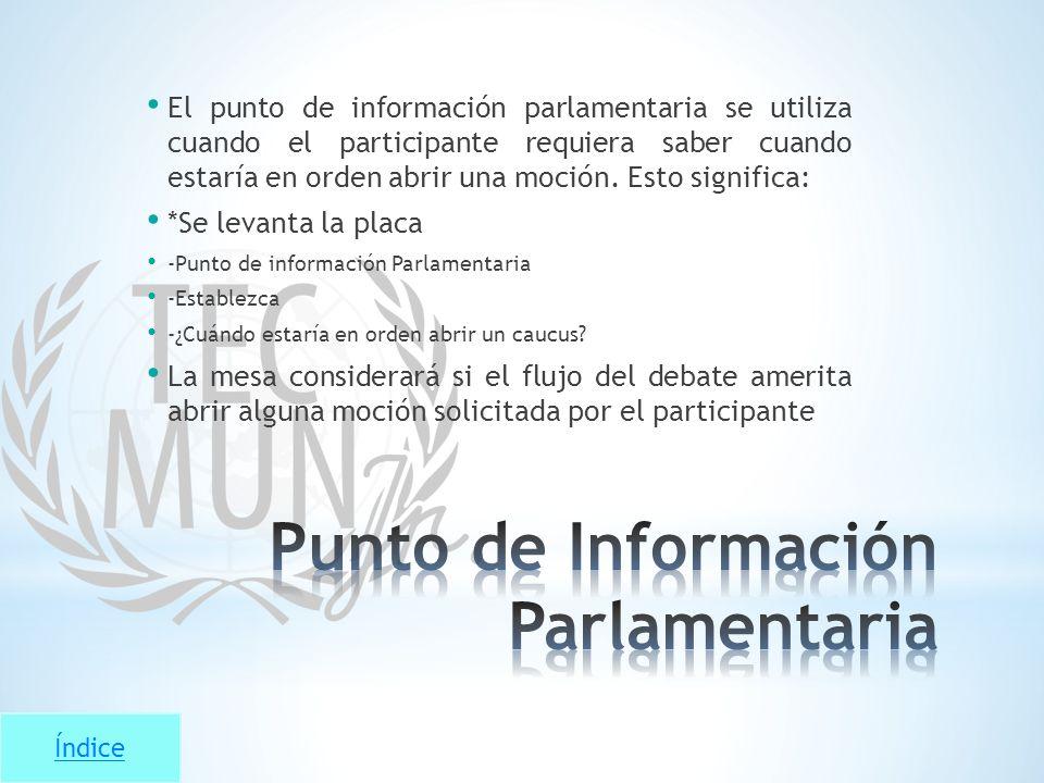 Índice El punto de información parlamentaria se utiliza cuando el participante requiera saber cuando estaría en orden abrir una moción. Esto significa