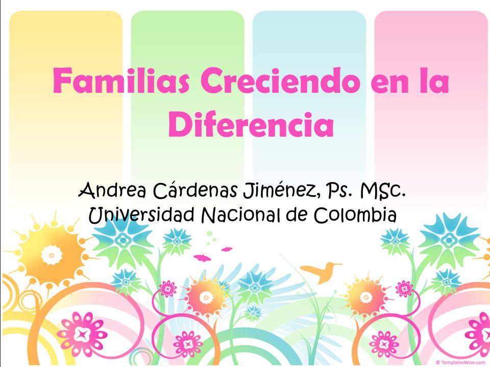 Familias Creciendo en la Diferencia Andrea Cárdenas Jiménez, Ps. MSc. Universidad Nacional de Colombia