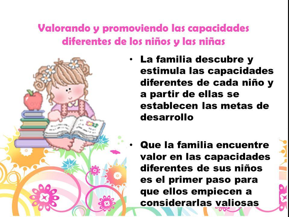 La familia descubre y estimula las capacidades diferentes de cada niño y a partir de ellas se establecen las metas de desarrollo Que la familia encuen