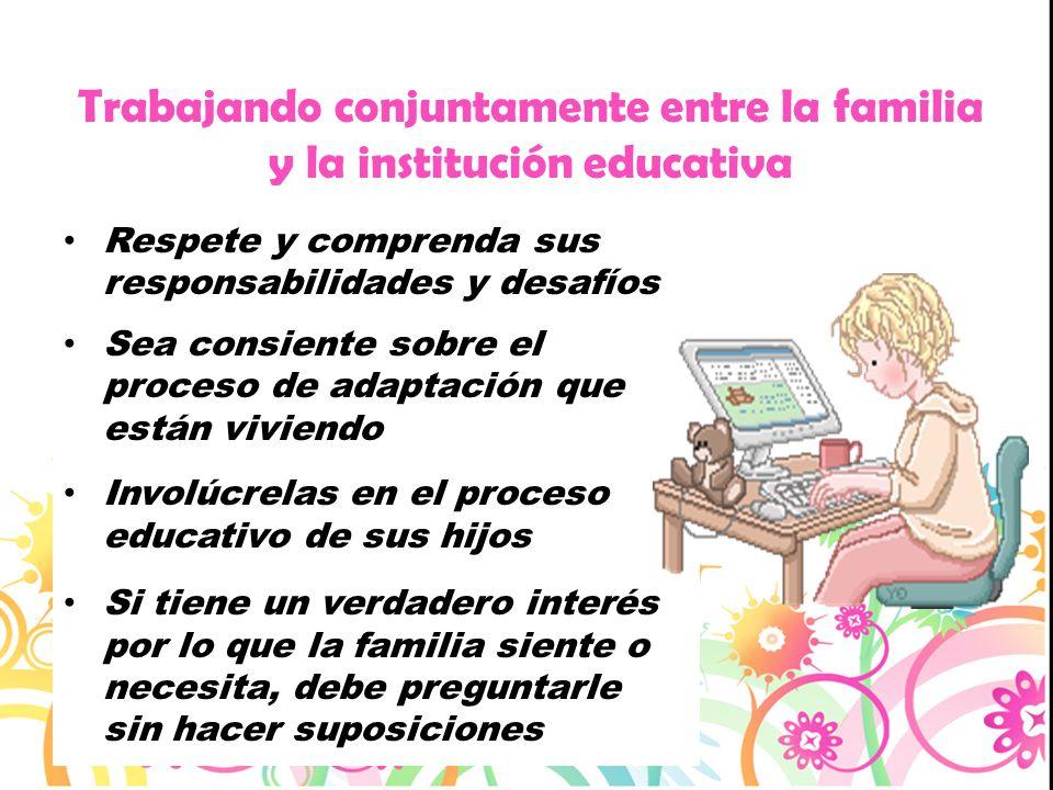 Trabajando conjuntamente entre la familia y la institución educativa Respete y comprenda sus responsabilidades y desafíos Sea consiente sobre el proce