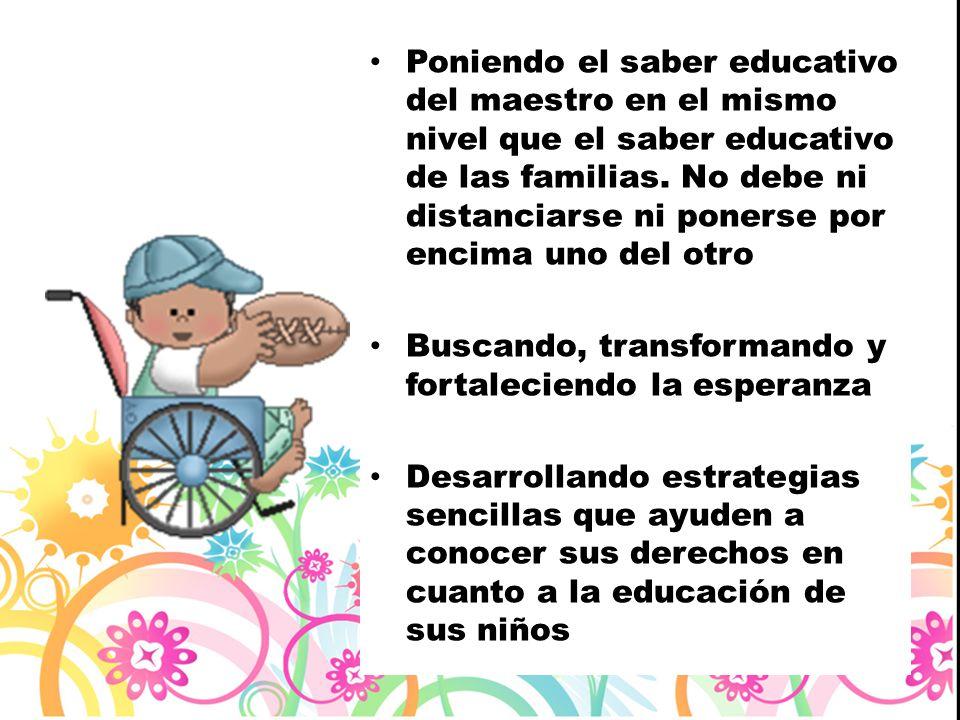 Poniendo el saber educativo del maestro en el mismo nivel que el saber educativo de las familias. No debe ni distanciarse ni ponerse por encima uno de