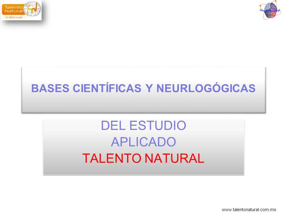 www.talentonatural.com.mx BASES CIENTÍFICAS Y NEURLOGÓGICAS DEL ESTUDIO APLICADO TALENTO NATURAL DEL ESTUDIO APLICADO TALENTO NATURAL