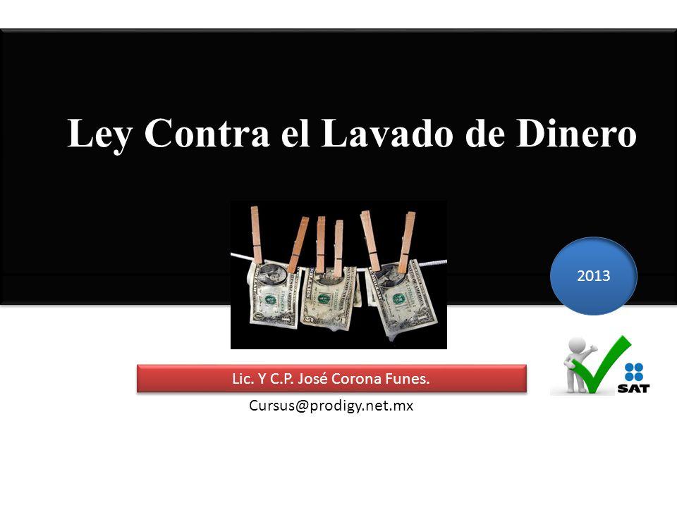 Ley Contra el Lavado de Dinero Lic. Y C.P. José Corona Funes. 2013 Cursus@prodigy.net.mx