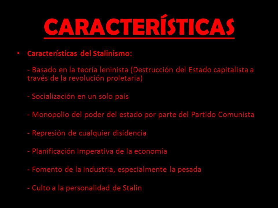 CARACTERÍSTICAS Características del Stalinismo: - Basado en la teoría leninista (Destrucción del Estado capitalista a través de la revolución proletar