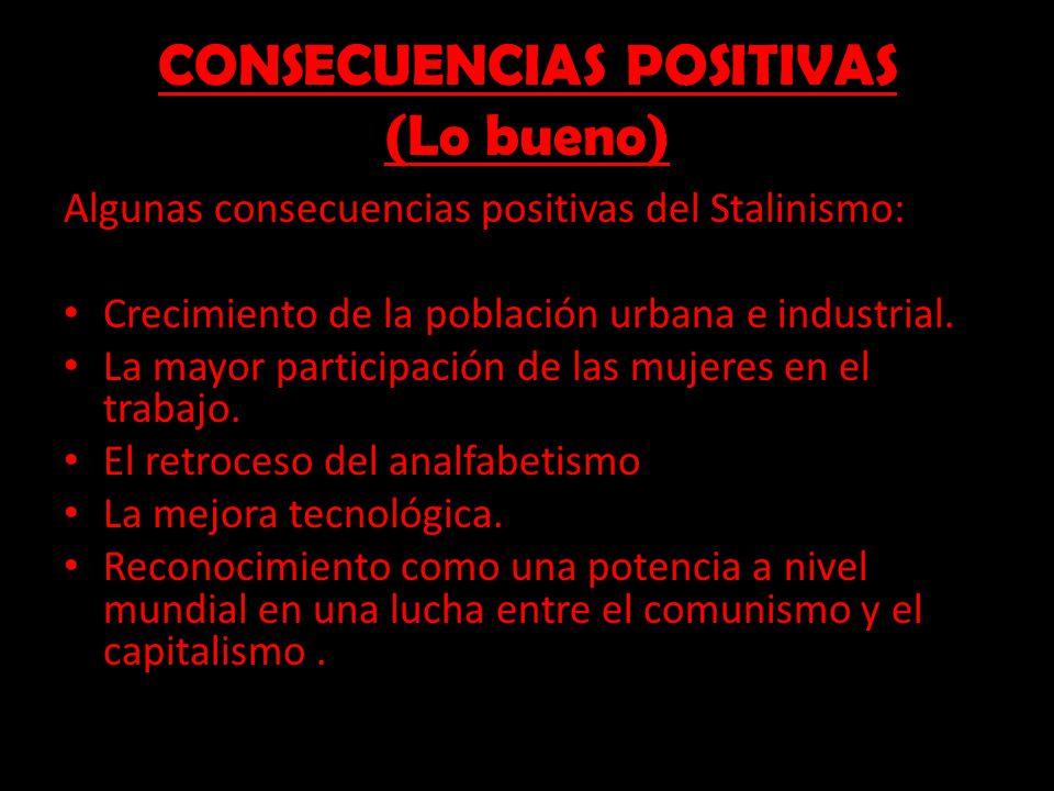 CONSECUENCIAS POSITIVAS (Lo bueno) Algunas consecuencias positivas del Stalinismo: Crecimiento de la población urbana e industrial. La mayor participa