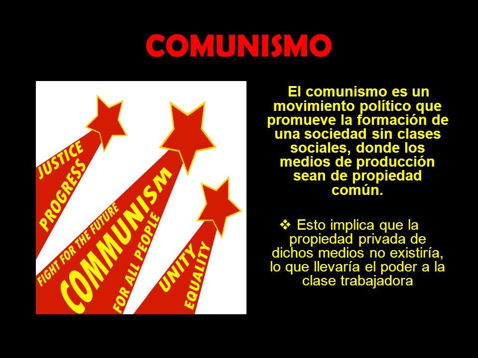 COMUNISMO El comunismo es un movimiento político que promueve la formación de una sociedad sin clases sociales, donde los medios de producción sean de
