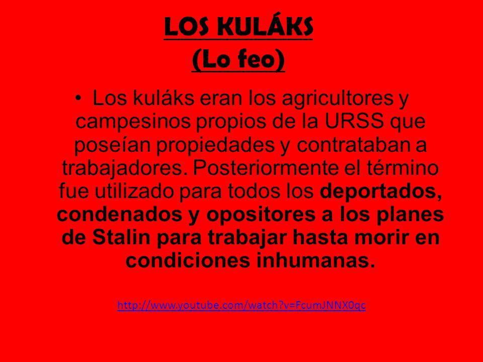 LOS KULÁKS (Lo feo) Los kuláks eran los agricultores y campesinos propios de la URSS que poseían propiedades y contrataban a trabajadores. Posteriorme