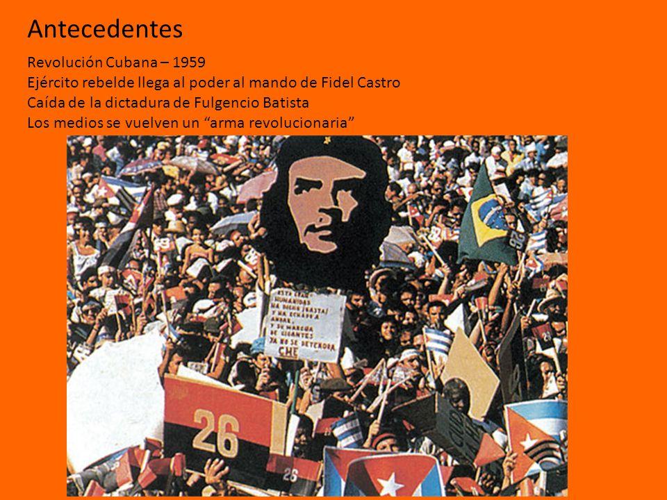 Antecedentes Revolución Cubana – 1959 Ejército rebelde llega al poder al mando de Fidel Castro Caída de la dictadura de Fulgencio Batista Los medios s
