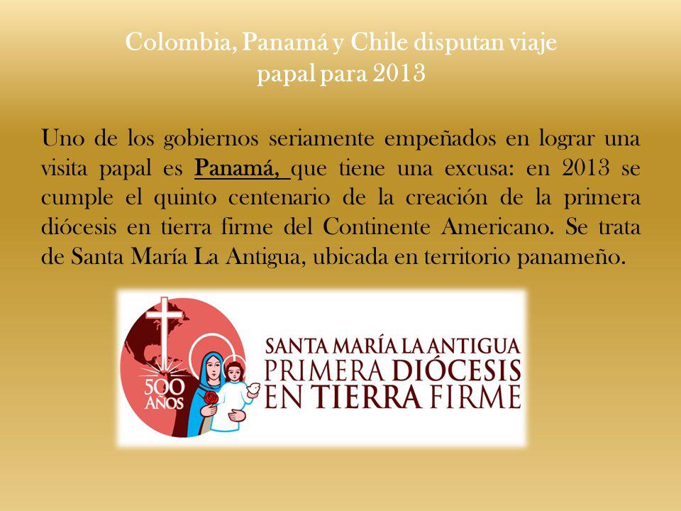 Colombia, Panamá y Chile disputan viaje papal para 2013 Uno de los gobiernos seriamente empeñados en lograr una visita papal es Panamá, que tiene una