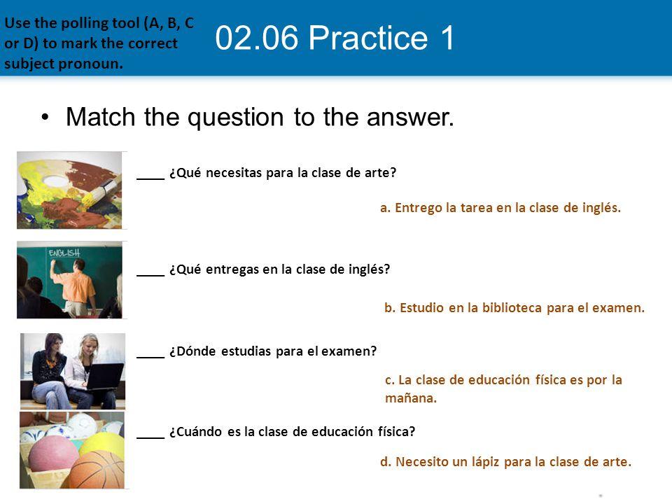 02.06 Practice 1 ____ ¿Qué necesitas para la clase de arte? ____ ¿Qué entregas en la clase de inglés? ____ ¿Dónde estudias para el examen? ____ ¿Cuánd