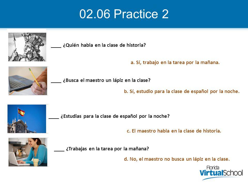 02.06 Practice 2 ____ ¿Quién habla en la clase de historia? ____ ¿Estudias para la clase de español por la noche? ____ ¿Busca el maestro un lápiz en l