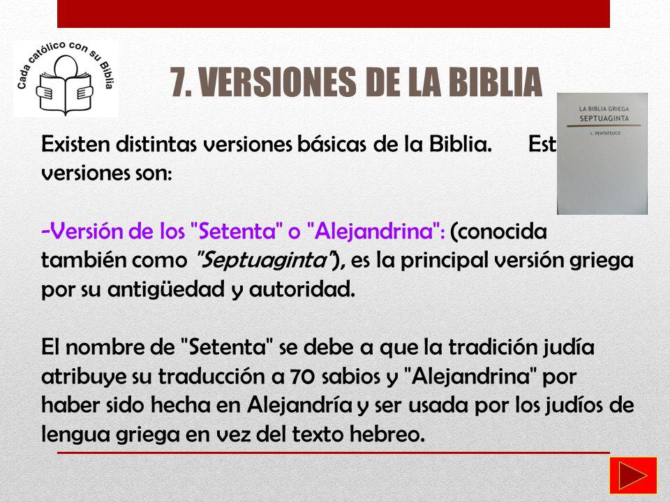 7. VERSIONES DE LA BIBLIA Existen distintas versiones básicas de la Biblia. Estas versiones son: -Versión de los