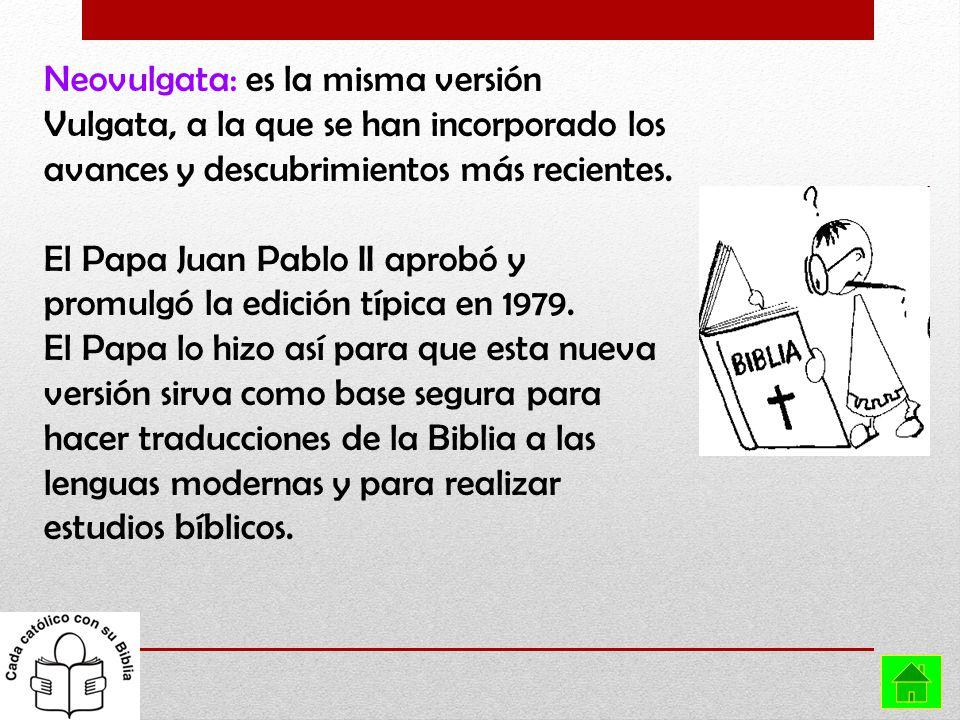 Neovulgata: es la misma versión Vulgata, a la que se han incorporado los avances y descubrimientos más recientes. El Papa Juan Pablo II aprobó y promu