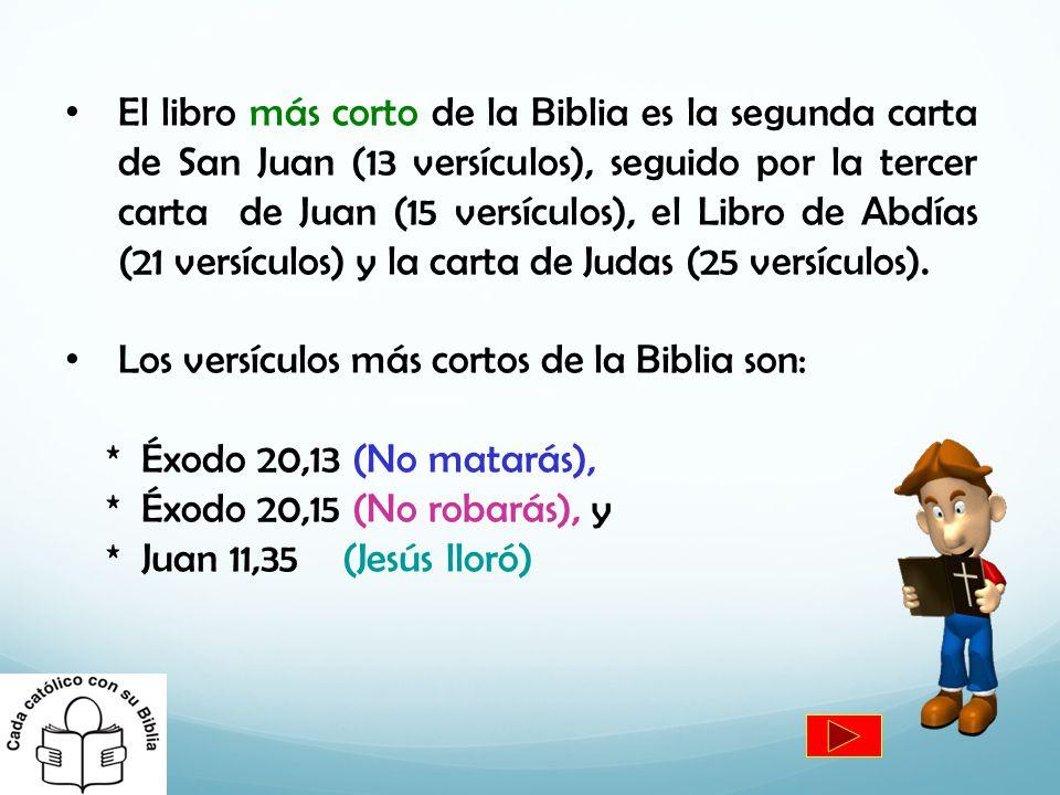 El libro más corto de la Biblia es la segunda carta de San Juan (13 versículos), seguido por la tercer carta de Juan (15 versículos), el Libro de Abdí