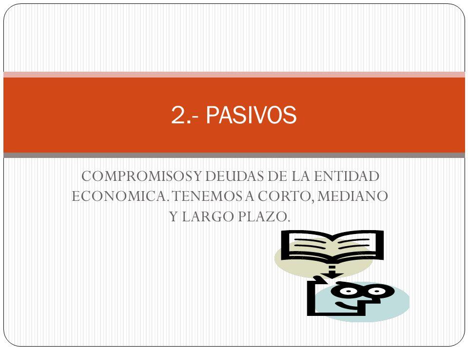 COMPROMISOS Y DEUDAS DE LA ENTIDAD ECONOMICA. TENEMOS A CORTO, MEDIANO Y LARGO PLAZO. 2.- PASIVOS