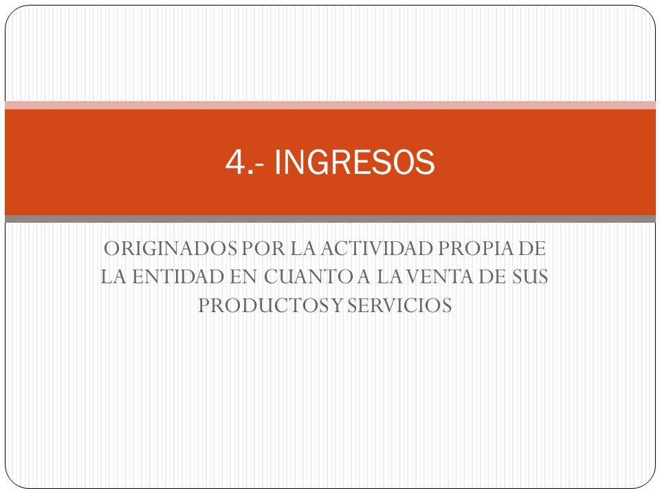 ORIGINADOS POR LA ACTIVIDAD PROPIA DE LA ENTIDAD EN CUANTO A LA VENTA DE SUS PRODUCTOS Y SERVICIOS 4.- INGRESOS