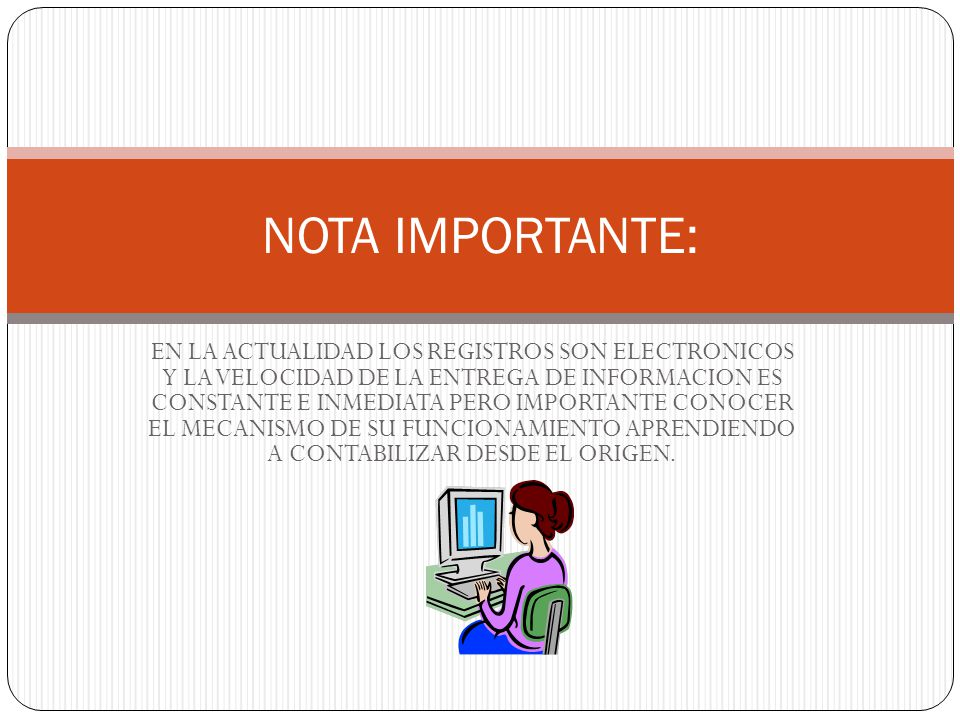 EN LA ACTUALIDAD LOS REGISTROS SON ELECTRONICOS Y LA VELOCIDAD DE LA ENTREGA DE INFORMACION ES CONSTANTE E INMEDIATA PERO IMPORTANTE CONOCER EL MECANISMO DE SU FUNCIONAMIENTO APRENDIENDO A CONTABILIZAR DESDE EL ORIGEN.
