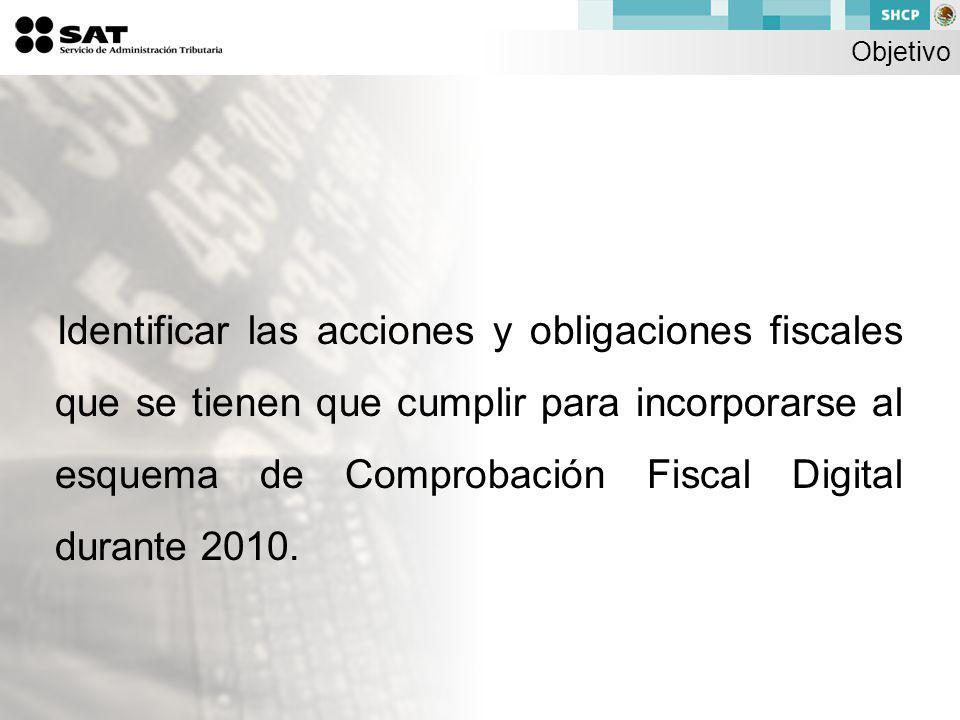 Objetivo Identificar las acciones y obligaciones fiscales que se tienen que cumplir para incorporarse al esquema de Comprobación Fiscal Digital durante 2010.