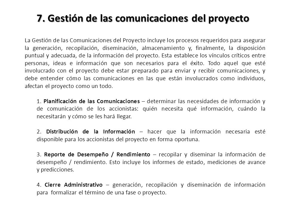 La Gestión de las Comunicaciones del Proyecto incluye los procesos requeridos para asegurar la generación, recopilación, diseminación, almacenamiento y, finalmente, la disposición puntual y adecuada, de la información del proyecto.