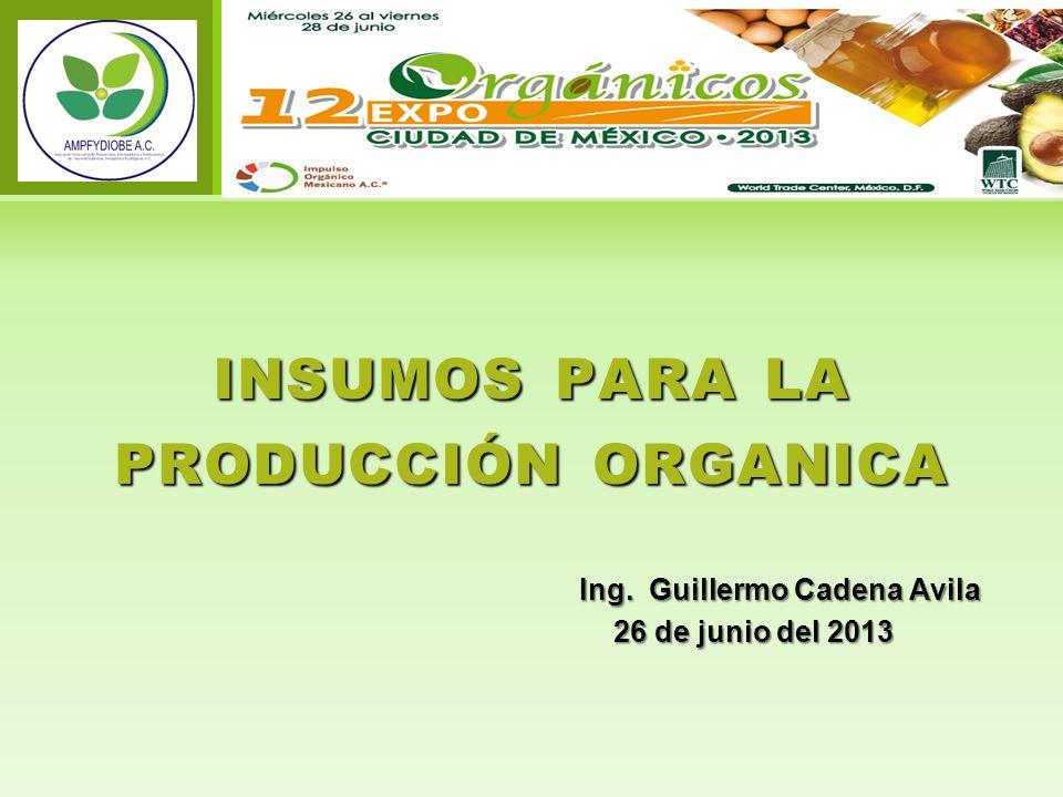 Ing. Guillermo Cadena Avila 26 de junio del 2013 26 de junio del 2013 INSUMOS PARA LA PRODUCCIÓN ORGANICA