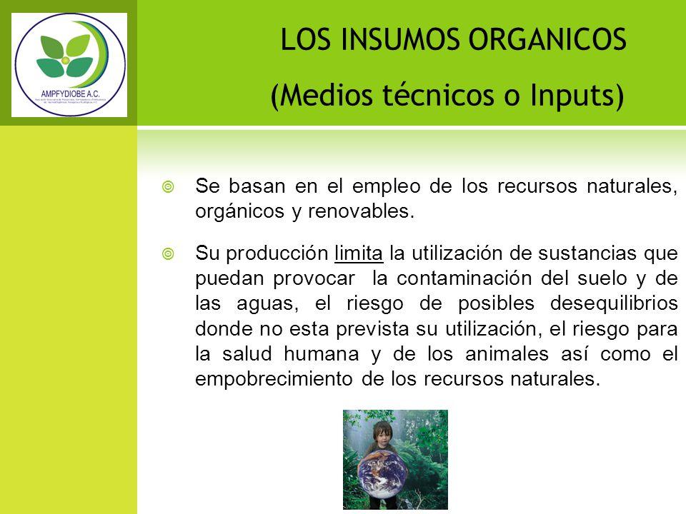 LOS INSUMOS ORGANICOS (Medios técnicos o Inputs) Se basan en el empleo de los recursos naturales, orgánicos y renovables. Su producción limita la util