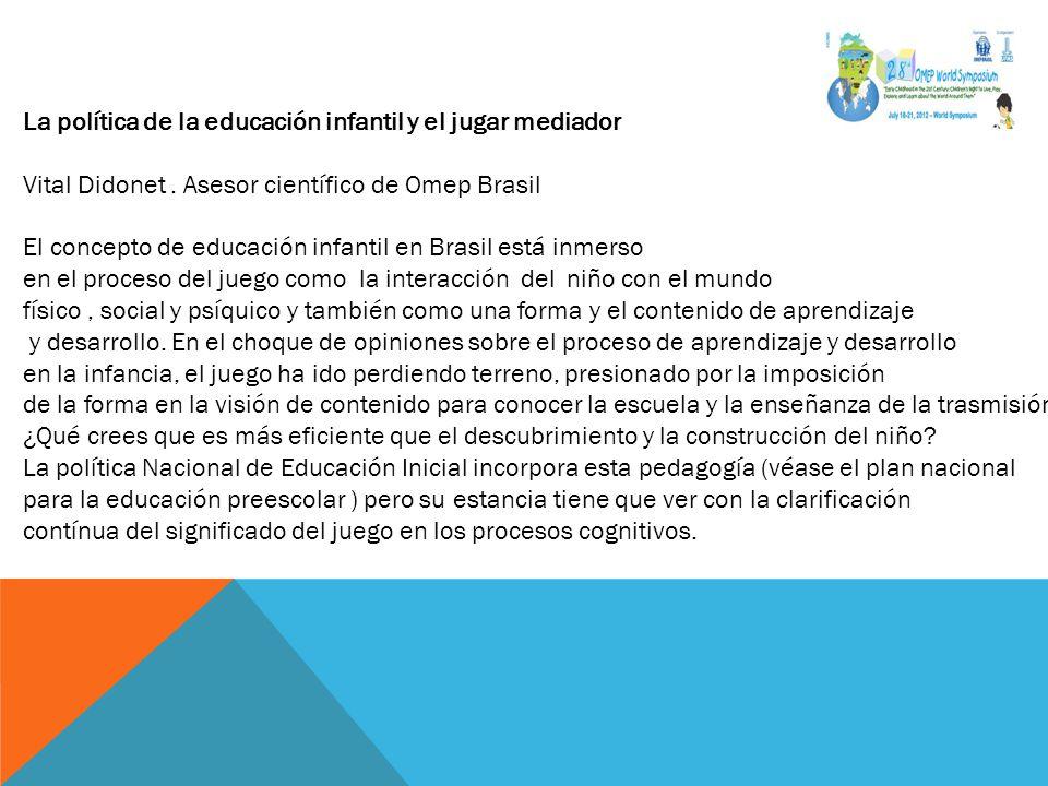 La política de la educación infantil y el jugar mediador Vital Didonet. Asesor científico de Omep Brasil El concepto de educación infantil en Brasil e