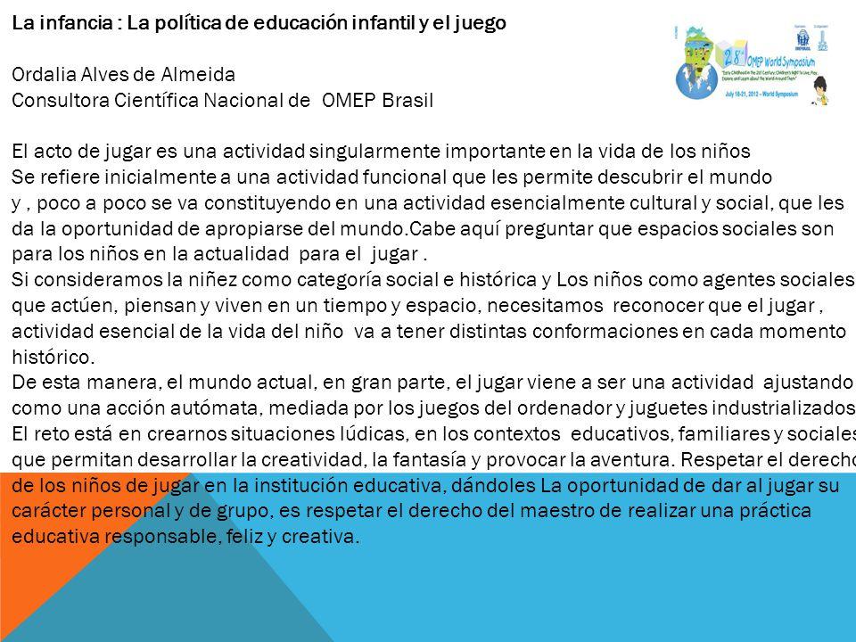 La infancia : La política de educación infantil y el juego Ordalia Alves de Almeida Consultora Científica Nacional de OMEP Brasil El acto de jugar es