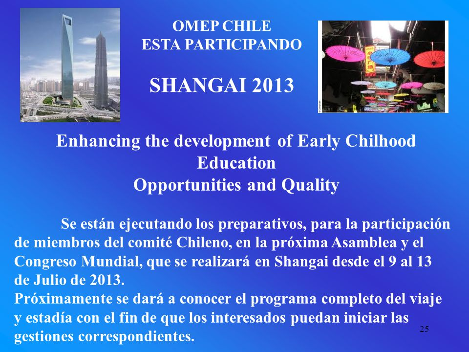 25 OMEP CHILE ESTA PARTICIPANDO SHANGAI 2013 Enhancing the development of Early Chilhood Education Opportunities and Quality Se están ejecutando los p