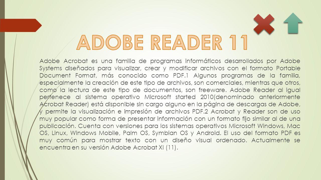 Adobe Acrobat es una familia de programas informáticos desarrollados por Adobe Systems diseñados para visualizar, crear y modificar archivos con el formato Portable Document Format, más conocido como PDF.1 Algunos programas de la familia, especialmente la creación de este tipo de archivos, son comerciales, mientras que otros, como la lectura de este tipo de documentos, son freeware.