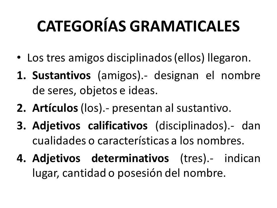 CATEGORÍAS GRAMATICALES Los tres amigos disciplinados (ellos) llegaron. 1.Sustantivos (amigos).- designan el nombre de seres, objetos e ideas. 2.Artíc