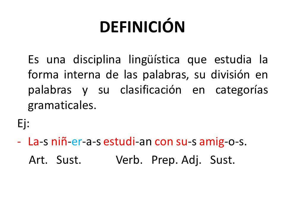 DEFINICIÓN Es una disciplina lingüística que estudia la forma interna de las palabras, su división en palabras y su clasificación en categorías gramat