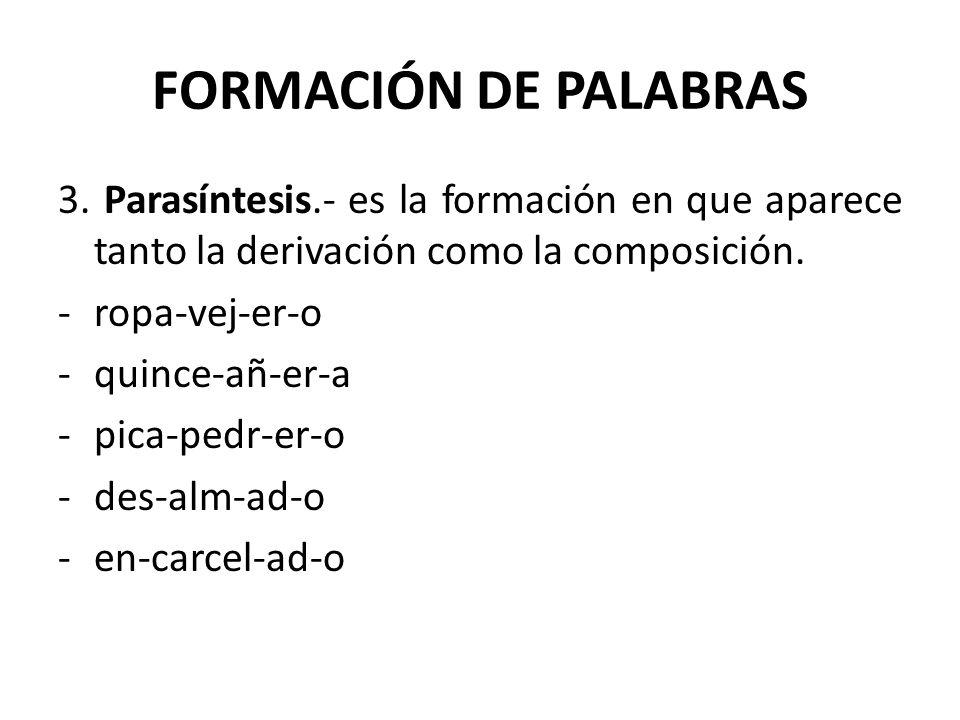 FORMACIÓN DE PALABRAS 3. Parasíntesis.- es la formación en que aparece tanto la derivación como la composición. -ropa-vej-er-o -quince-añ-er-a -pica-p