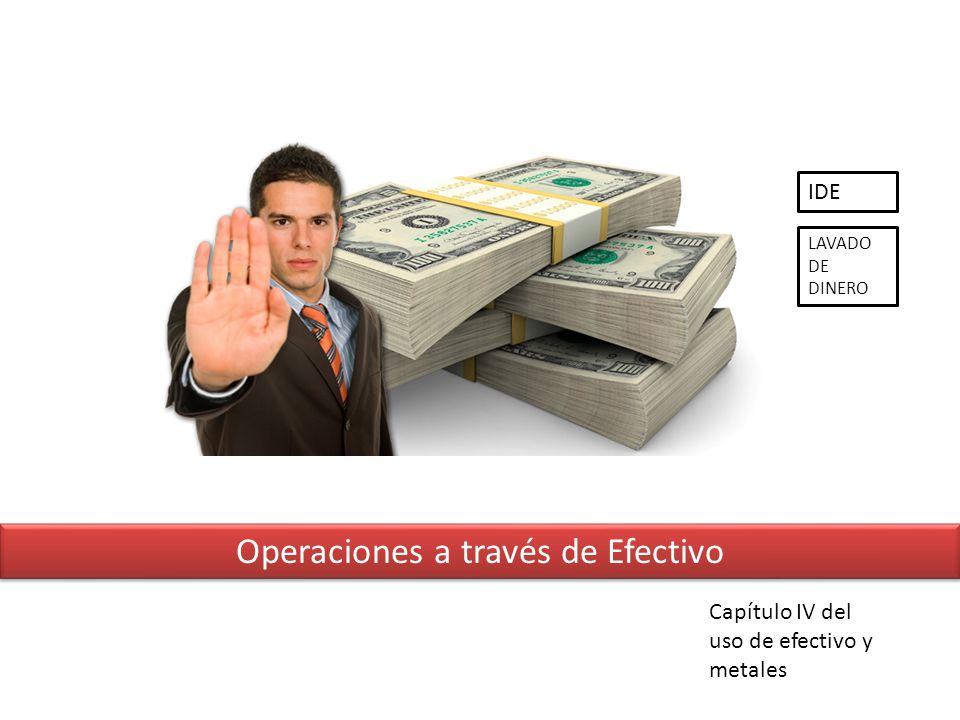 Operaciones a través de Efectivo Capítulo IV del uso de efectivo y metales IDE LAVADO DE DINERO