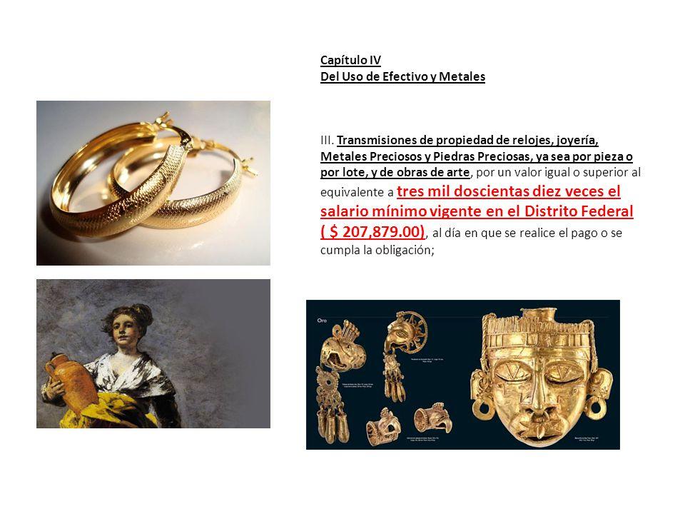 Capítulo IV Del Uso de Efectivo y Metales III. Transmisiones de propiedad de relojes, joyería, Metales Preciosos y Piedras Preciosas, ya sea por pieza