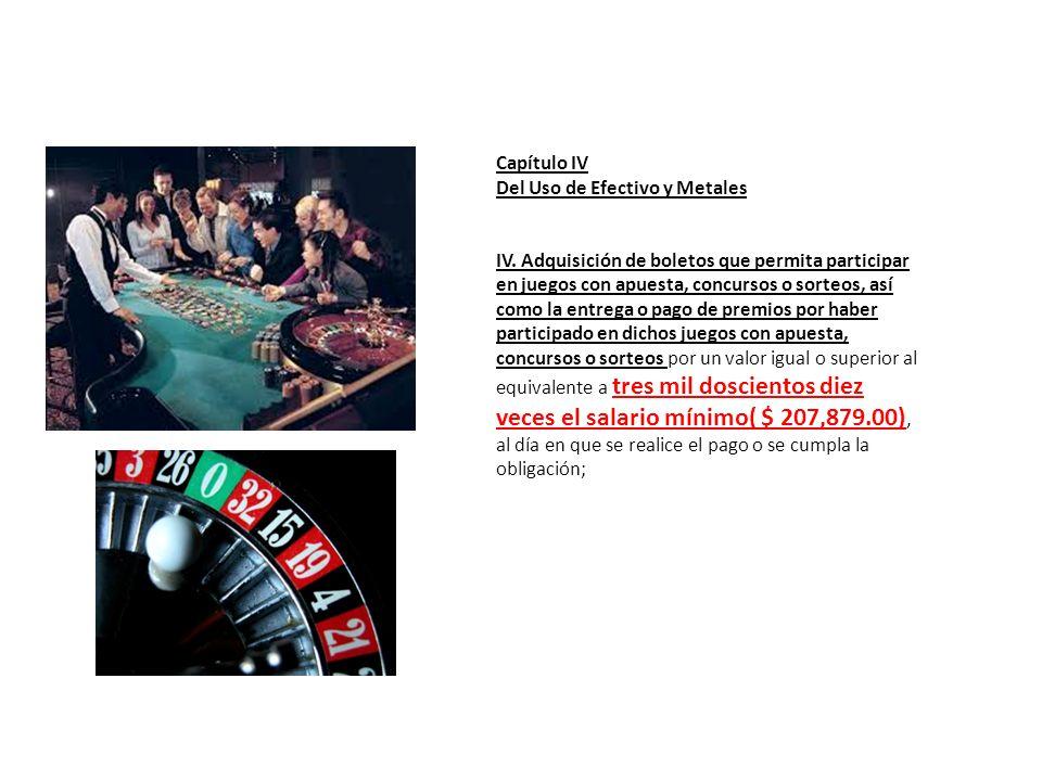 Capítulo IV Del Uso de Efectivo y Metales IV. Adquisición de boletos que permita participar en juegos con apuesta, concursos o sorteos, así como la en