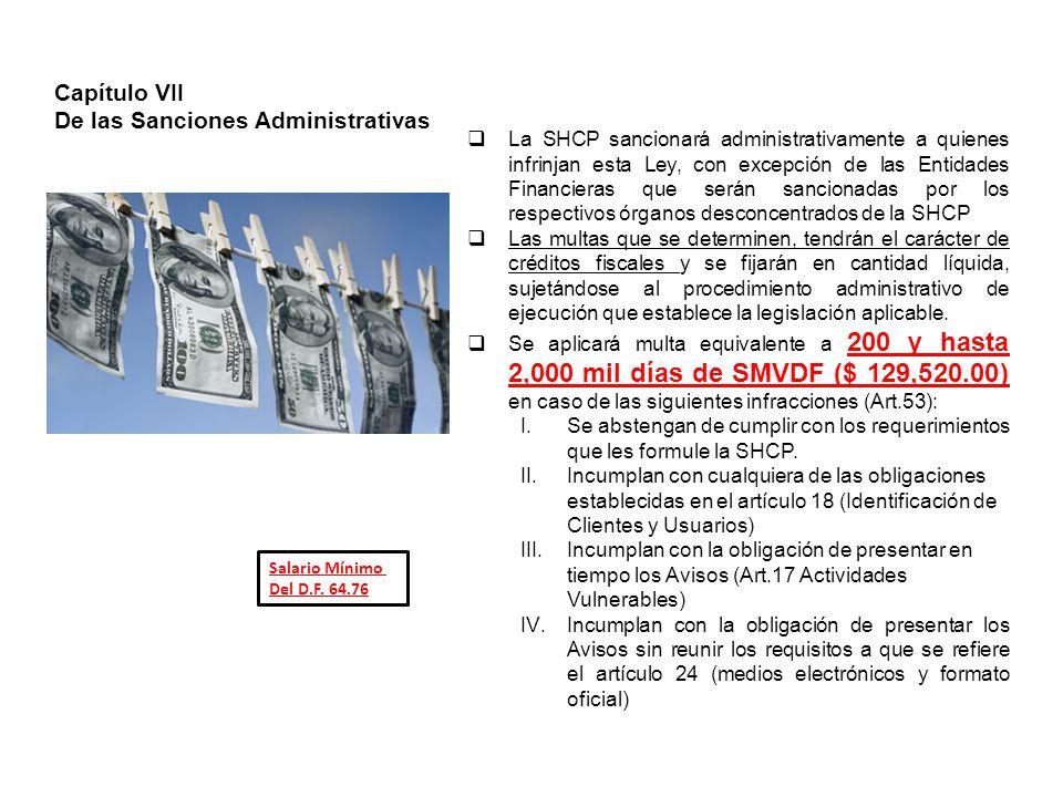 Capítulo VII De las Sanciones Administrativas La SHCP sancionará administrativamente a quienes infrinjan esta Ley, con excepción de las Entidades Financieras que serán sancionadas por los respectivos órganos desconcentrados de la SHCP Las multas que se determinen, tendrán el carácter de créditos fiscales y se fijarán en cantidad líquida, sujetándose al procedimiento administrativo de ejecución que establece la legislación aplicable.