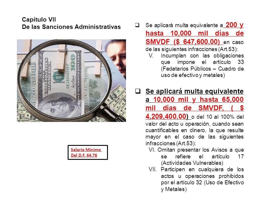 Se aplicará multa equivalente a 200 y hasta 10,000 mil días de SMVDF ($ 647,600.00) en caso de las siguientes infracciones (Art.53): V.Incumplan con las obligaciones que impone el artículo 33 (Fedatarios Públicos – Cuadro de uso de efectivo y metales) Se aplicará multa equivalente a 10,000 mil y hasta 65,000 mil días de SMVDF, ( $ 4,209,400.00) o del 10 al 100% del valor del acto u operación, cuando sean cuantificables en dinero, la que resulte mayor en el caso de las siguientes infracciones (Art.53): VI.