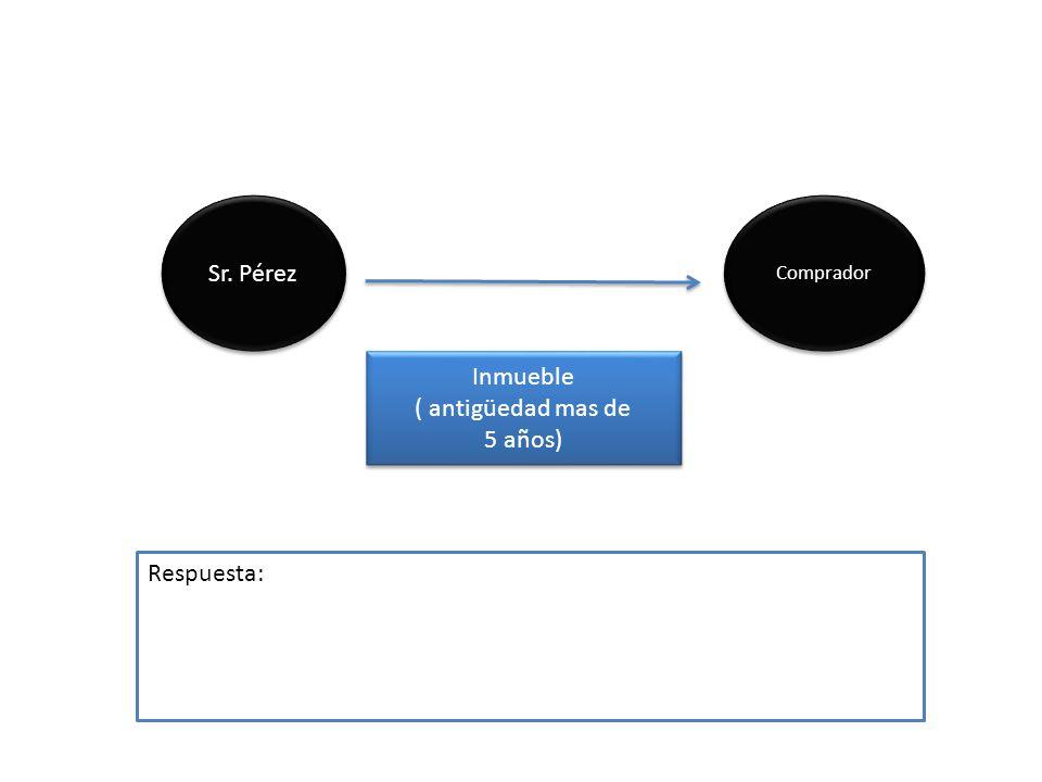 Sr. Pérez Inmueble ( antigüedad mas de 5 años) Inmueble ( antigüedad mas de 5 años) Comprador Respuesta: